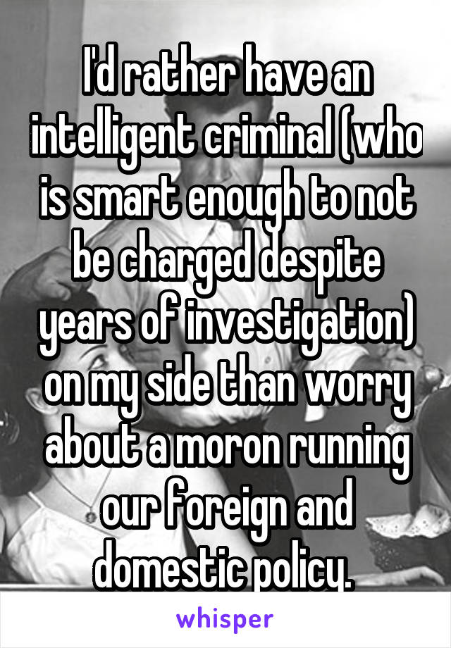 I'd rather have an intelligent criminal (who is smart enough to not be charged despite years of investigation) on my side than worry about a moron running our foreign and domestic policy.