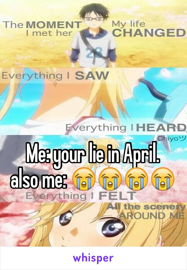 Me: your lie in April.  also me: 😭😭😭😭