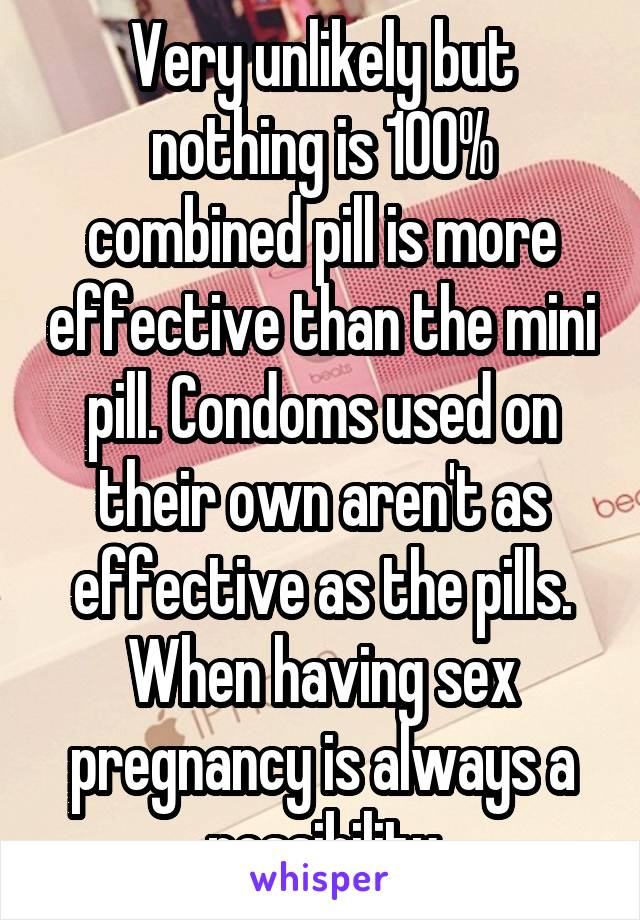 Very unlikely but nothing is 100% combined pill is more effective than the mini pill. Condoms used on their own aren't as effective as the pills. When having sex pregnancy is always a possibility