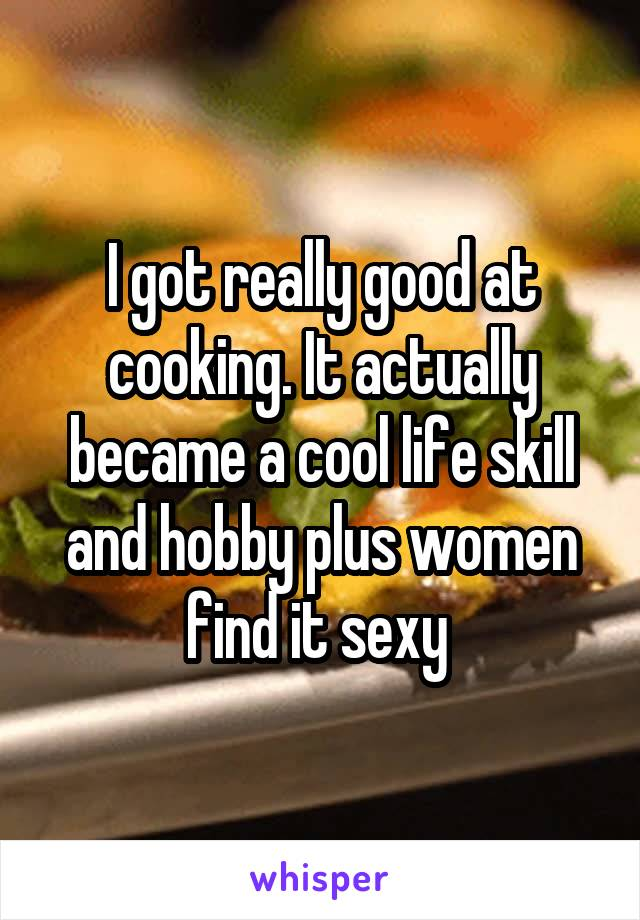 I got really good at cooking. It actually became a cool life skill and hobby plus women find it sexy