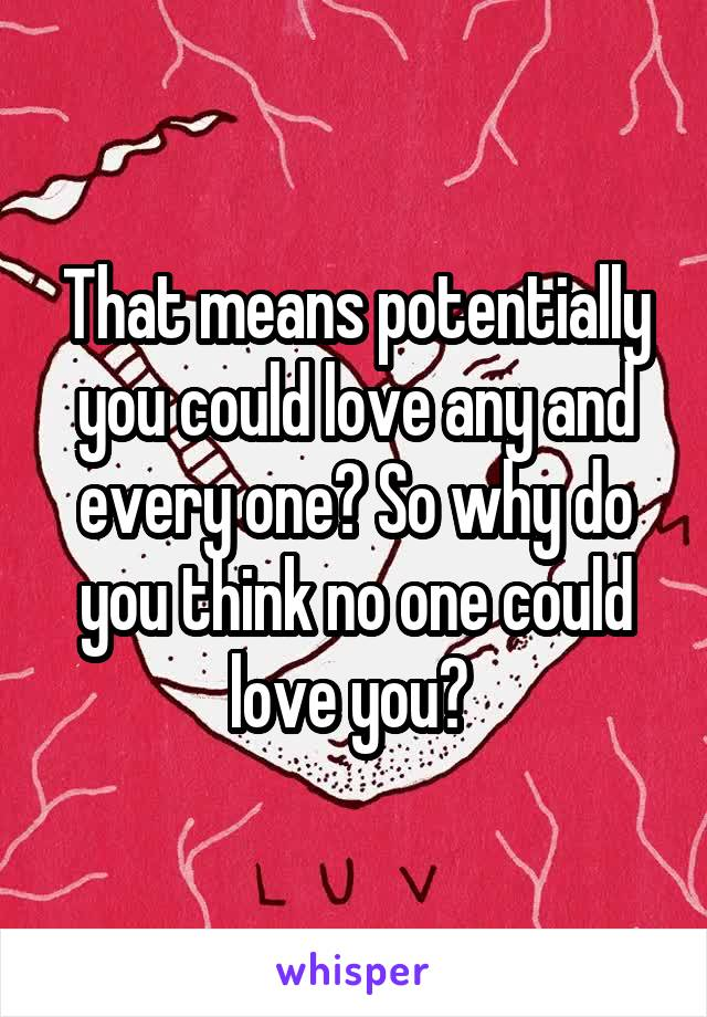 That means potentially you could love any and every one? So why do you think no one could love you?