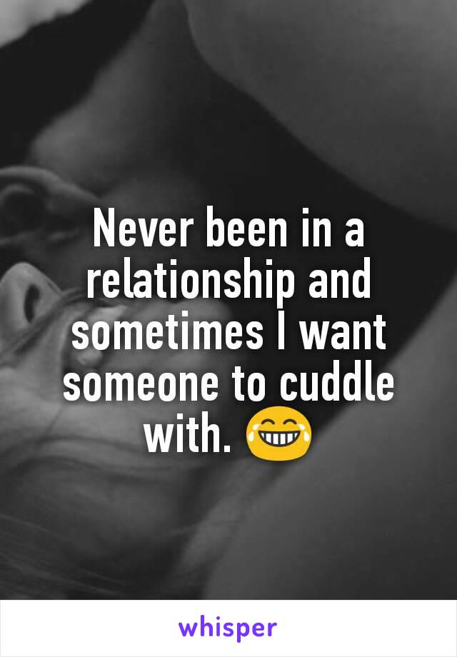 Never been in a relationship and sometimes I want someone to cuddle with. 😂