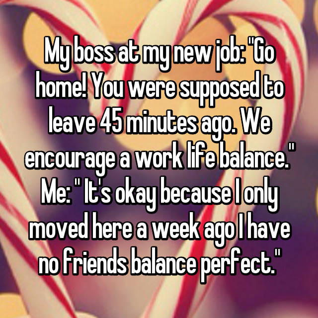 "My boss at my new job: ""Go home! You were supposed to leave 45 minutes ago. We encourage a work life balance."" Me: "" It's okay because I only moved here a week ago I have no friends balance perfect."""