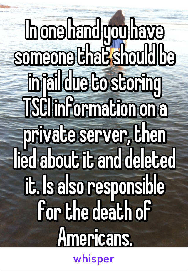 In one hand you have someone that should be in jail due to storing TSCI information on a private server, then lied about it and deleted it. Is also responsible for the death of Americans.