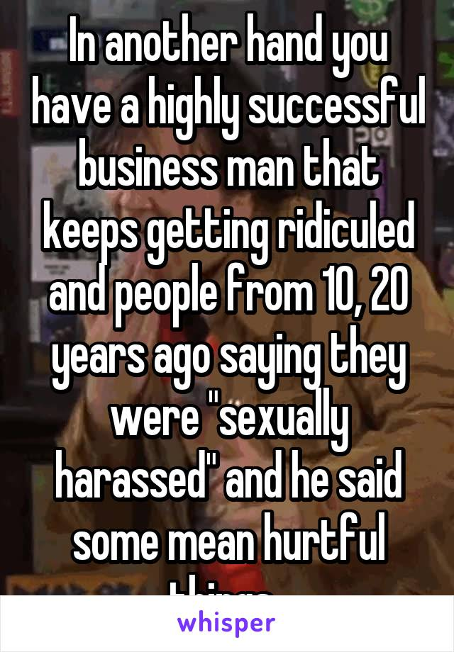 """In another hand you have a highly successful business man that keeps getting ridiculed and people from 10, 20 years ago saying they were """"sexually harassed"""" and he said some mean hurtful things."""