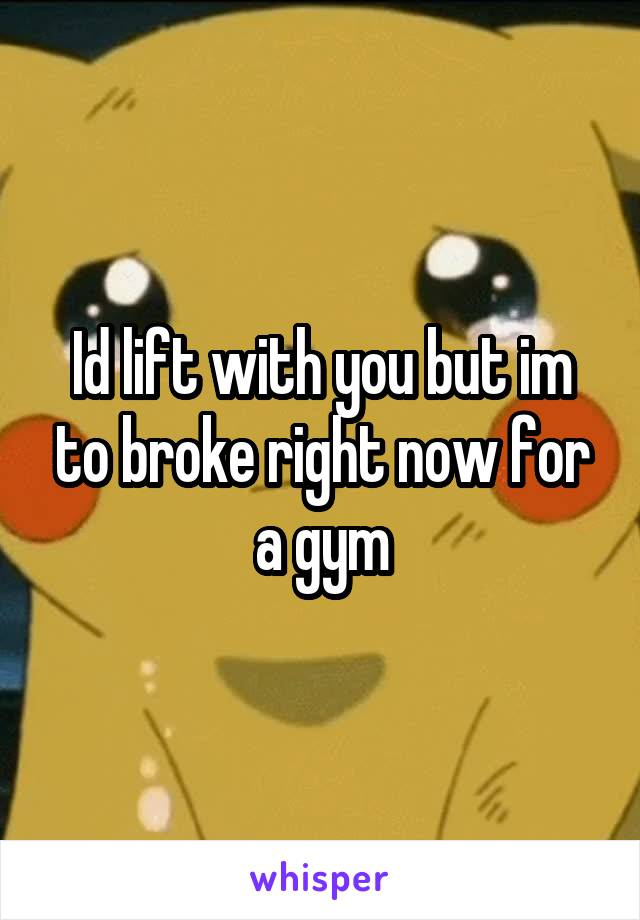 Id lift with you but im to broke right now for a gym
