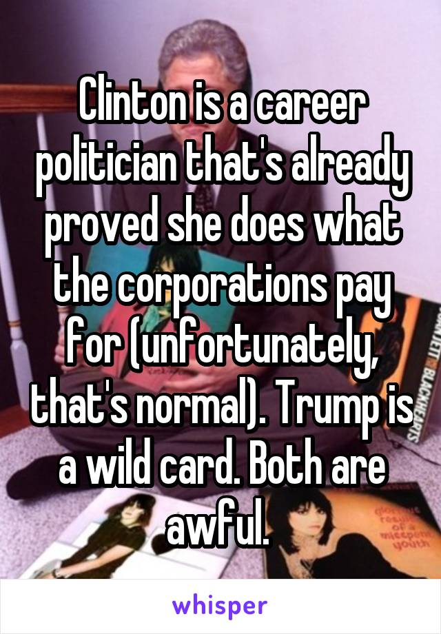 Clinton is a career politician that's already proved she does what the corporations pay for (unfortunately, that's normal). Trump is a wild card. Both are awful.