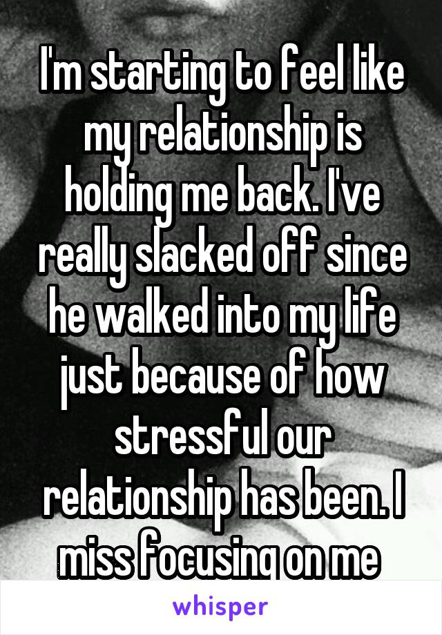 I'm starting to feel like my relationship is holding me back. I've really slacked off since he walked into my life just because of how stressful our relationship has been. I miss focusing on me