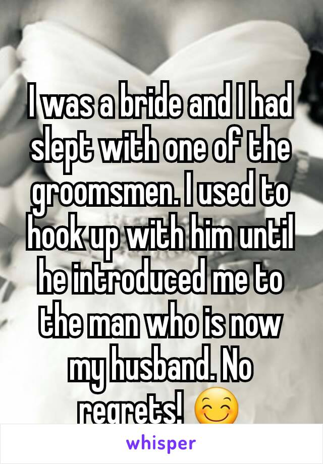 I was a bride and I had slept with one of the groomsmen. I used to hook up with him until  he introduced me to the man who is now my husband. No regrets! 😊