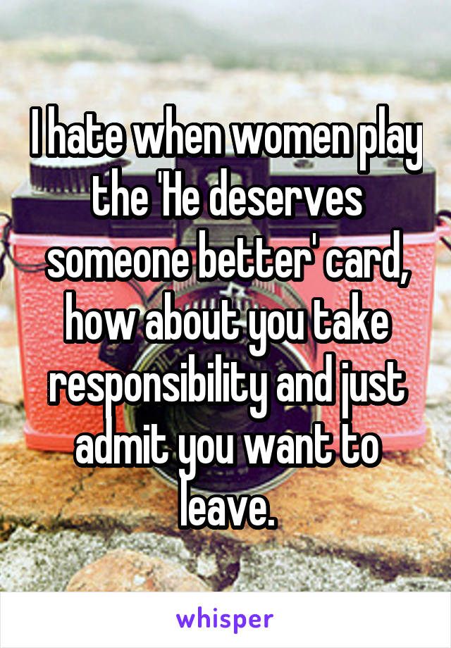 I hate when women play the 'He deserves someone better' card, how about you take responsibility and just admit you want to leave.
