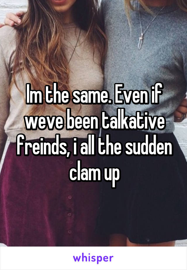 Im the same. Even if weve been talkative freinds, i all the sudden clam up