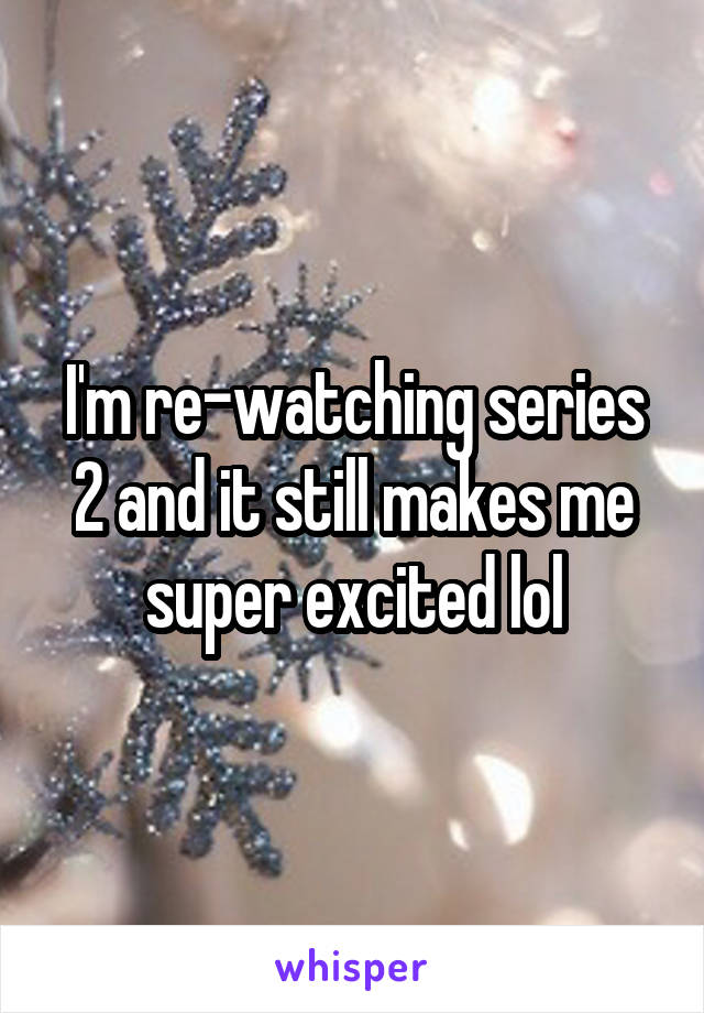 I'm re-watching series 2 and it still makes me super excited lol
