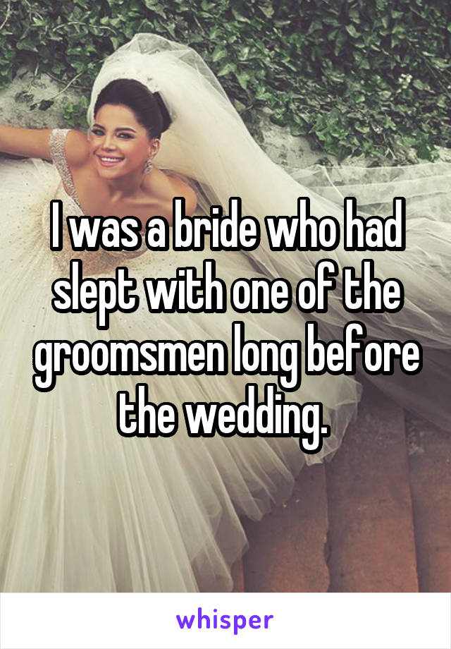 I was a bride who had slept with one of the groomsmen long before the wedding.