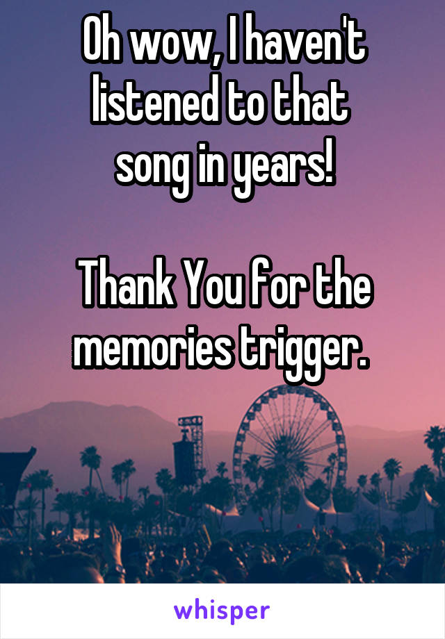 Oh wow, I haven't listened to that  song in years!  Thank You for the memories trigger.