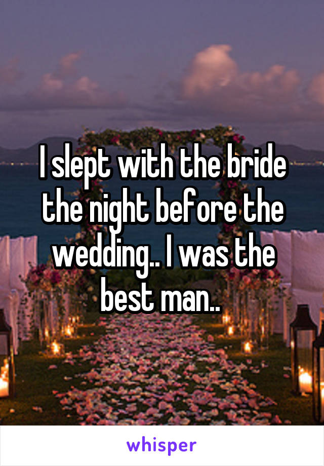 I slept with the bride the night before the wedding.. I was the best man..