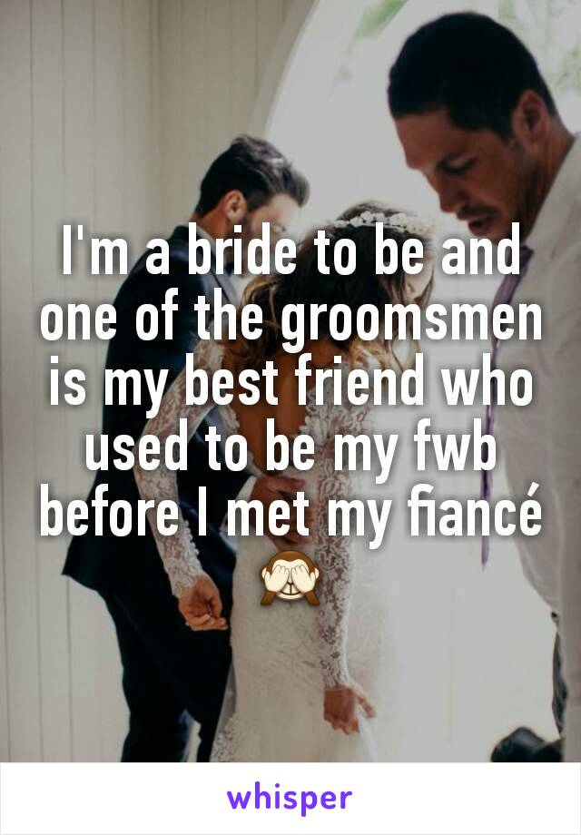 I'm a bride to be and one of the groomsmen is my best friend who used to be my fwb before I met my fiancé🙈