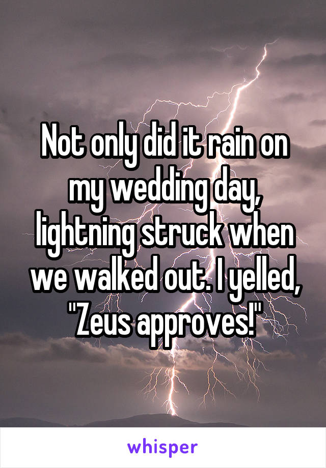 """Not only did it rain on my wedding day, lightning struck when we walked out. I yelled, """"Zeus approves!"""""""