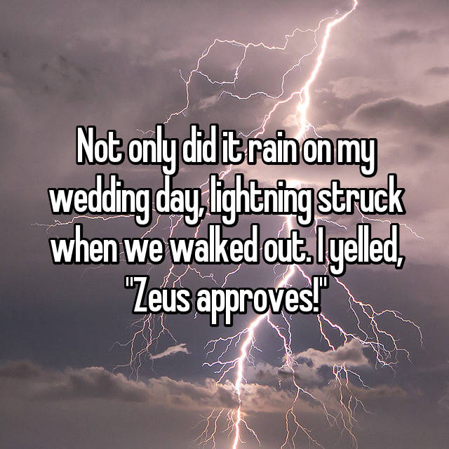 "Not only did it rain on my wedding day, lightning struck when we walked out. I yelled, ""Zeus approves!"""