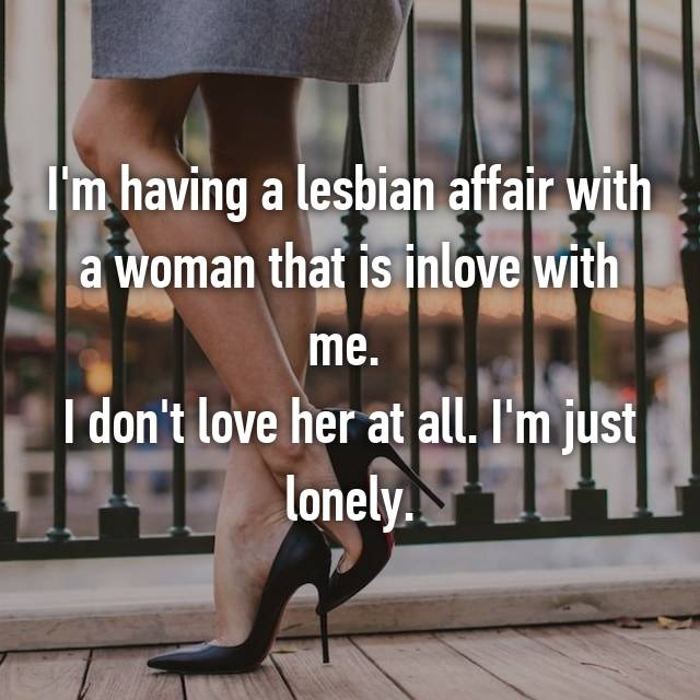 I'm having a lesbian affair with a woman that is inlove with me.  I don't love her at all. I'm just lonely.