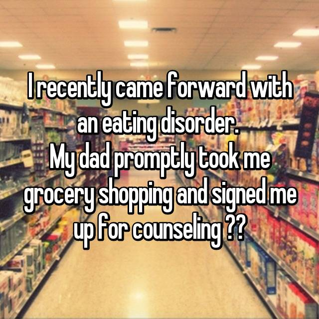 I recently came forward with an eating disorder.  My dad promptly took me grocery shopping and signed me up for counseling ❤️