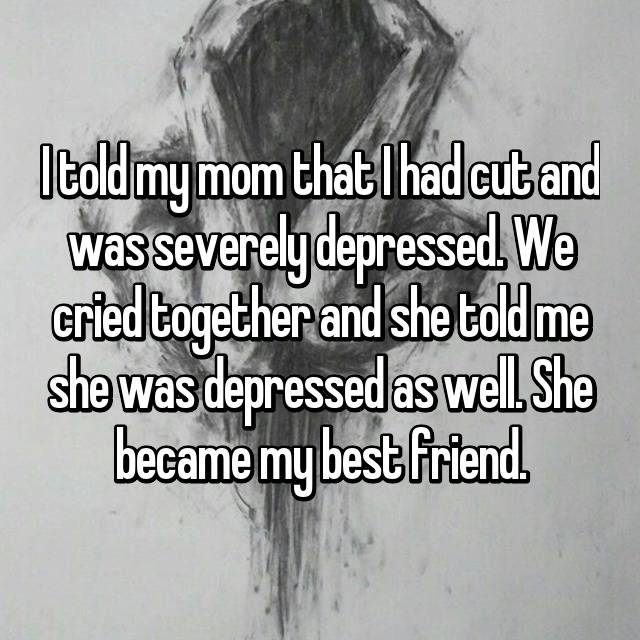 I told my mom that I had cut and was severely depressed. We cried together and she told me she was depressed as well. She became my best friend.
