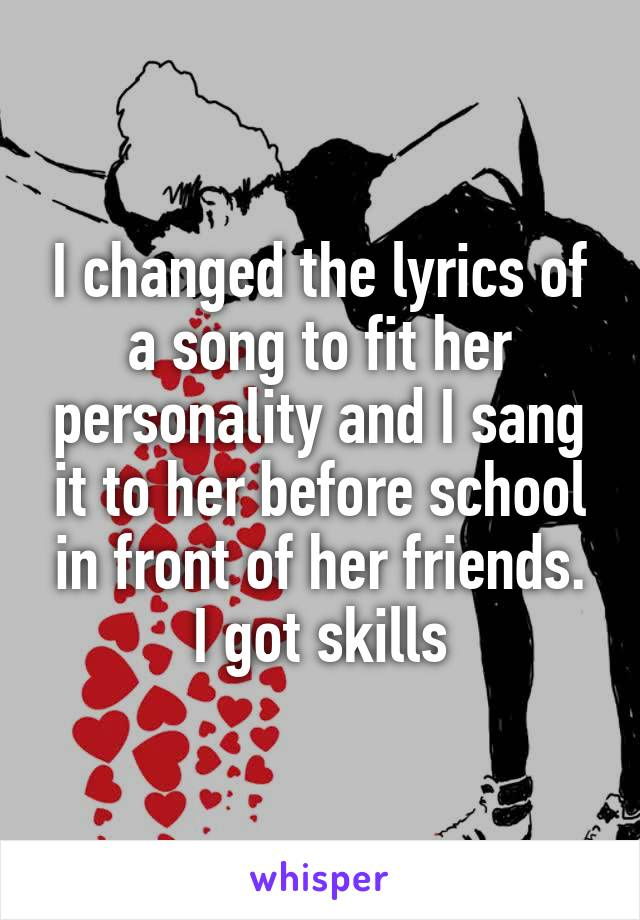 I changed the lyrics of a song to fit her personality and I sang it to her before school in front of her friends. I got skills