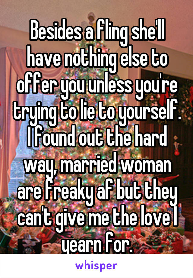 Besides a fling she'll have nothing else to offer you unless you're trying to lie to yourself. I found out the hard way, married woman are freaky af but they can't give me the love I yearn for.