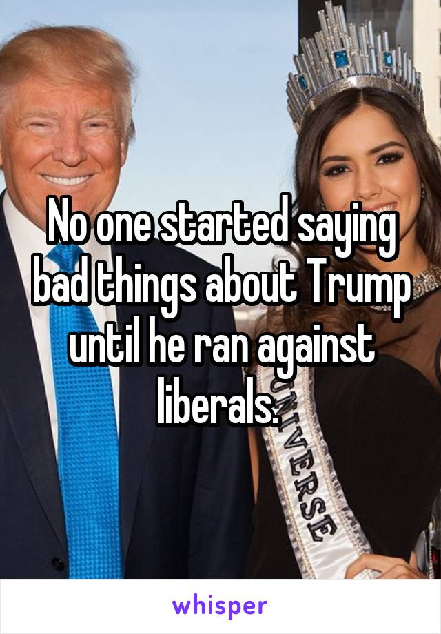 No one started saying bad things about Trump until he ran against liberals.