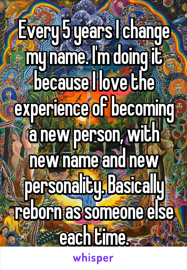 Every 5 years I change my name. I'm doing it because I love the experience of becoming a new person, with new name and new personality. Basically reborn as someone else each time.
