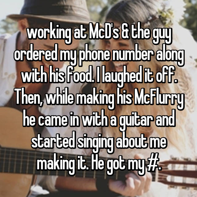 working at McD's & the guy ordered my phone number along with his food. I laughed it off. Then, while making his McFlurry he came in with a guitar and started singing about me making it. He got my #.