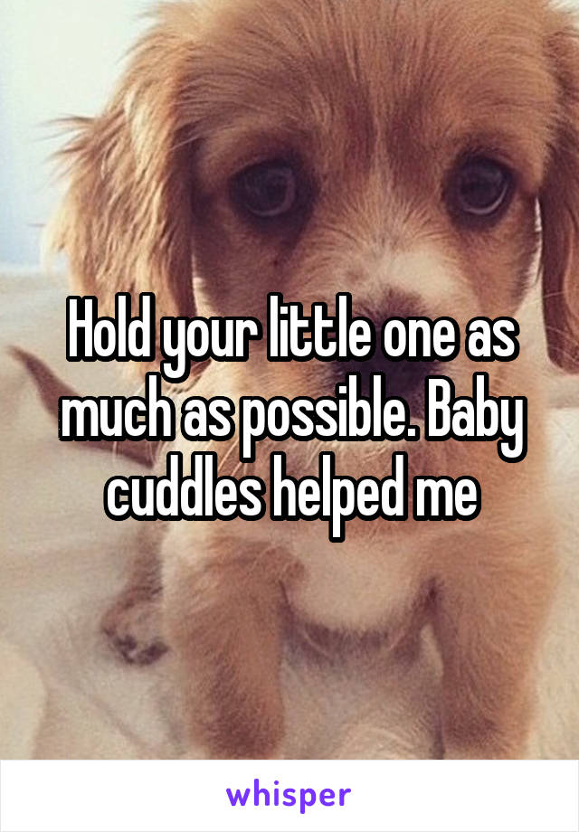 Hold your little one as much as possible. Baby cuddles helped me