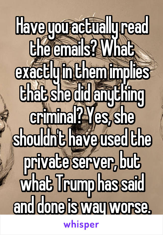 Have you actually read the emails? What exactly in them implies that she did anything criminal? Yes, she shouldn't have used the private server, but what Trump has said and done is way worse.
