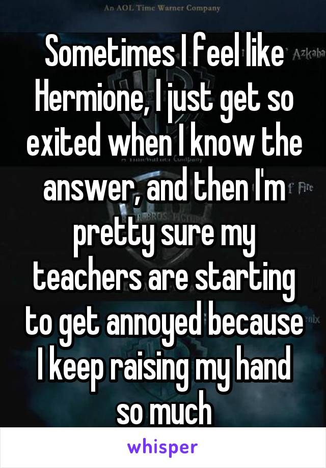 Sometimes I feel like Hermione, I just get so exited when I know the answer, and then I'm pretty sure my teachers are starting to get annoyed because I keep raising my hand so much