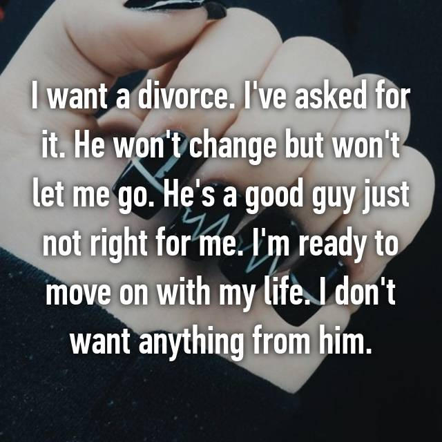 I want a divorce. I've asked for it. He won't change but won't let me go. He's a good guy just not right for me. I'm ready to move on with my life. I don't want anything from him.