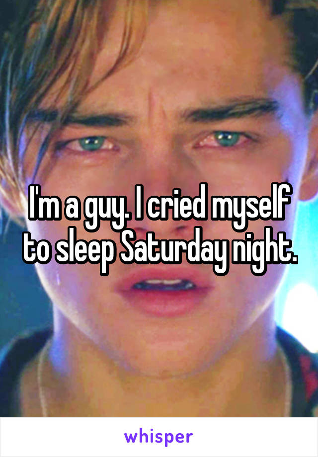 I'm a guy. I cried myself to sleep Saturday night.