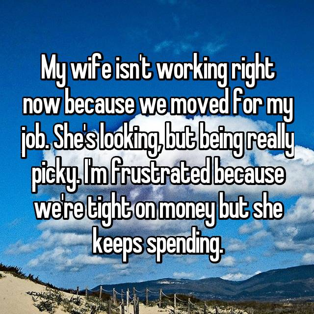 My wife isn't working right now because we moved for my job. She's looking, but being really picky. I'm frustrated because we're tight on money but she keeps spending.
