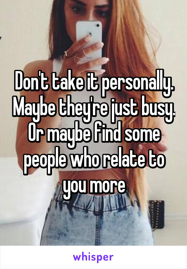 Don't take it personally. Maybe they're just busy. Or maybe find some people who relate to you more