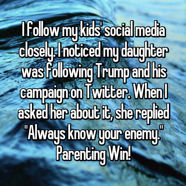 "I follow my kids' social media closely. I noticed my daughter was following Trump and his campaign on Twitter. When I asked her about it, she replied ""Always know your enemy."" Parenting Win!"