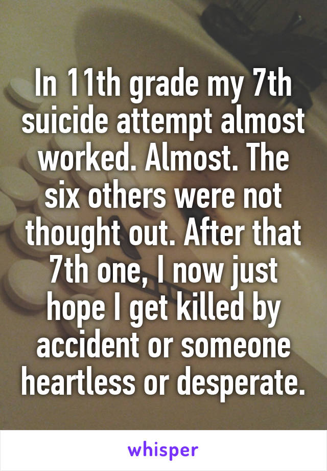 In 11th grade my 7th suicide attempt almost worked. Almost. The six others were not thought out. After that 7th one, I now just hope I get killed by accident or someone heartless or desperate.