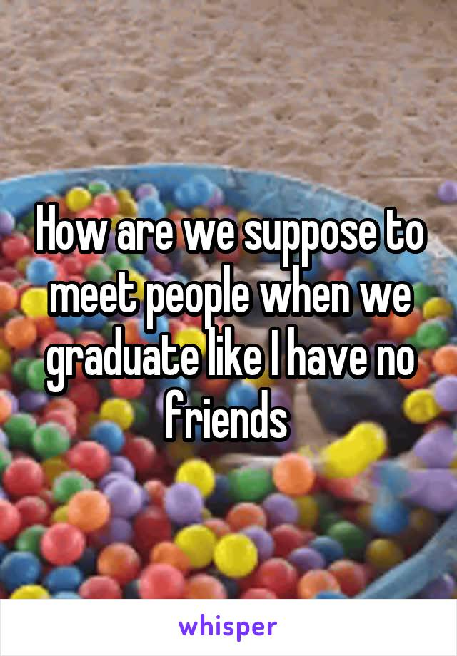 How are we suppose to meet people when we graduate like I have no friends