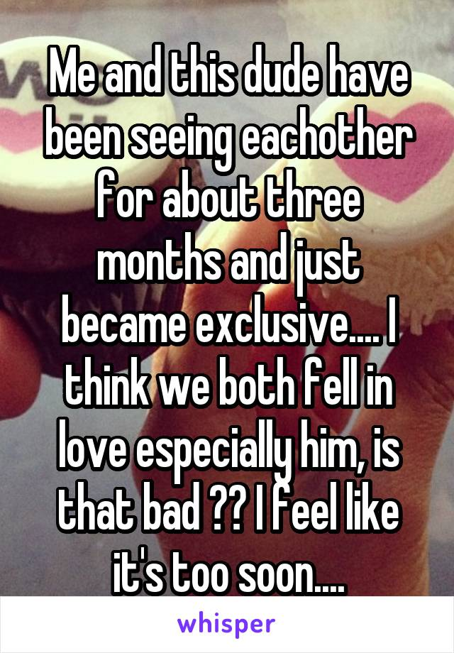 Me and this dude have been seeing eachother for about three months and just became exclusive.... I think we both fell in love especially him, is that bad ?? I feel like it's too soon....