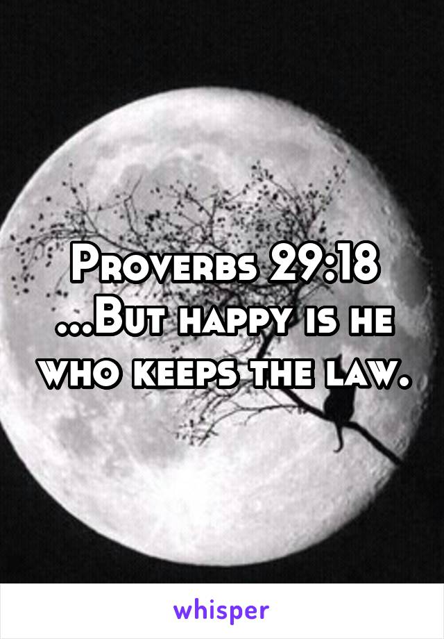 Proverbs 29:18 ...But happy is he who keeps the law.