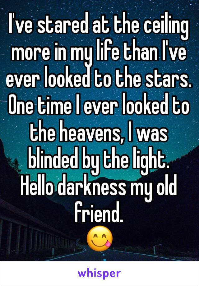 I've stared at the ceiling more in my life than I've ever looked to the stars.  One time I ever looked to the heavens, I was blinded by the light.  Hello darkness my old friend. 😋
