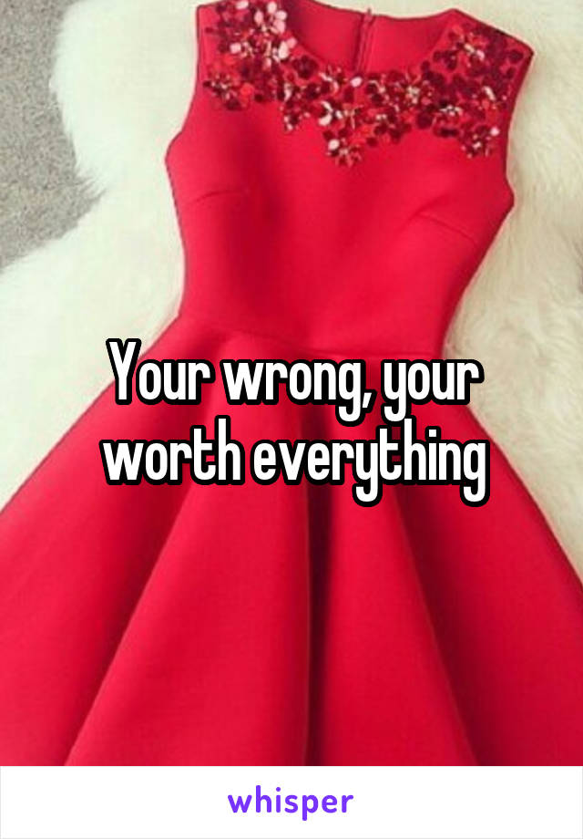 Your wrong, your worth everything