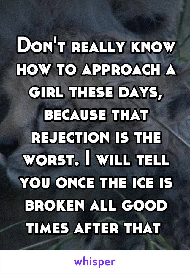 Don't really know how to approach a girl these days, because that rejection is the worst. I will tell you once the ice is broken all good times after that