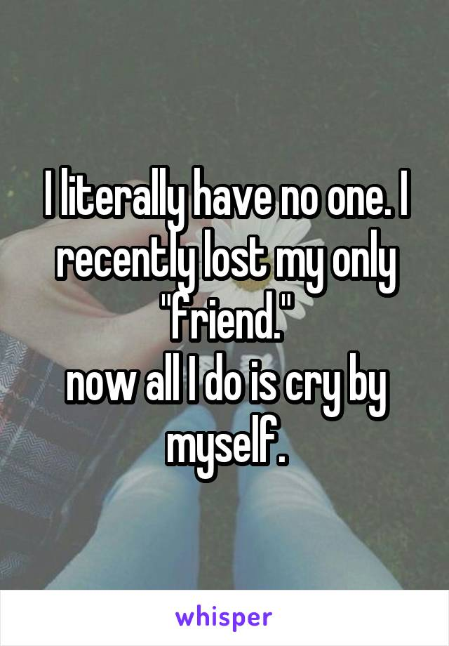 """I literally have no one. I recently lost my only """"friend."""" now all I do is cry by myself."""