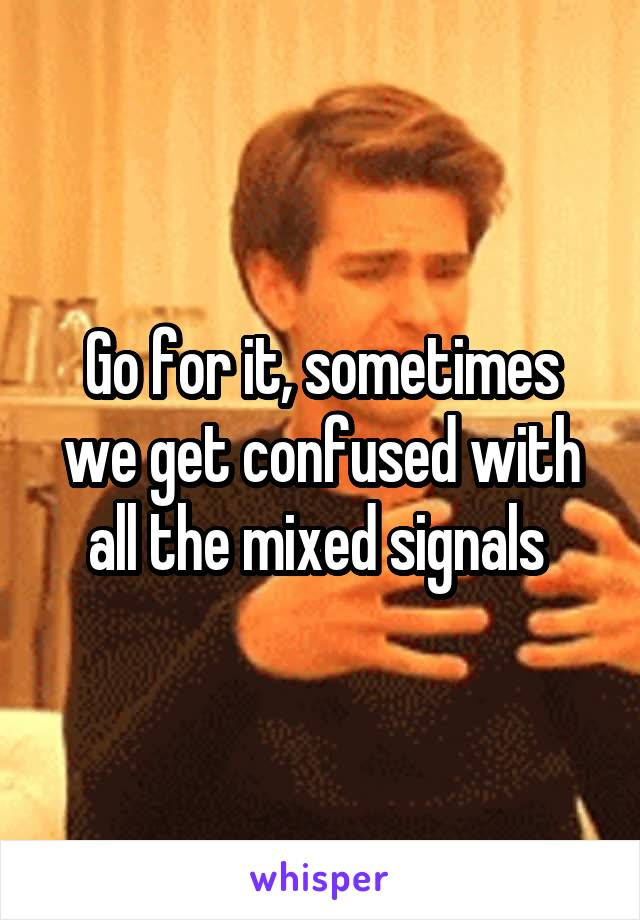 Go for it, sometimes we get confused with all the mixed signals
