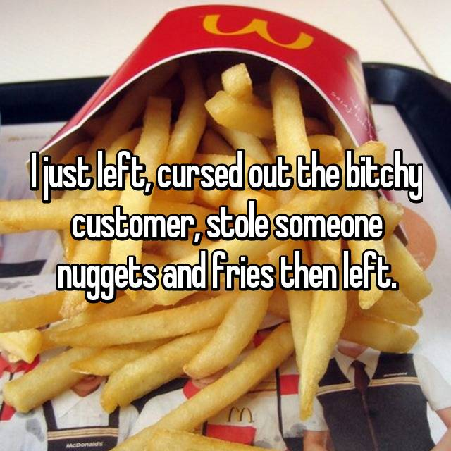 I just left, cursed out the bitchy customer, stole someone nuggets and fries then left.