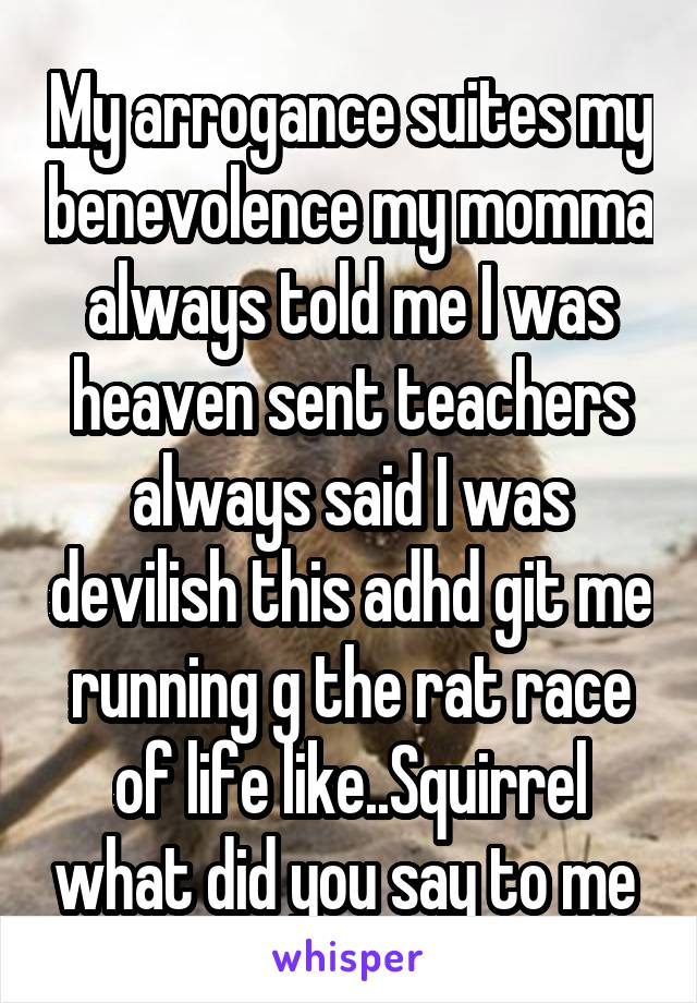 My arrogance suites my benevolence my momma always told me I was heaven sent teachers always said I was devilish this adhd git me running g the rat race of life like..Squirrel what did you say to me