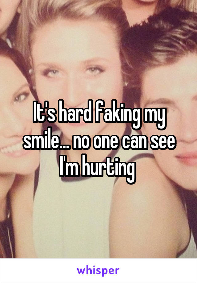 It's hard faking my smile... no one can see I'm hurting